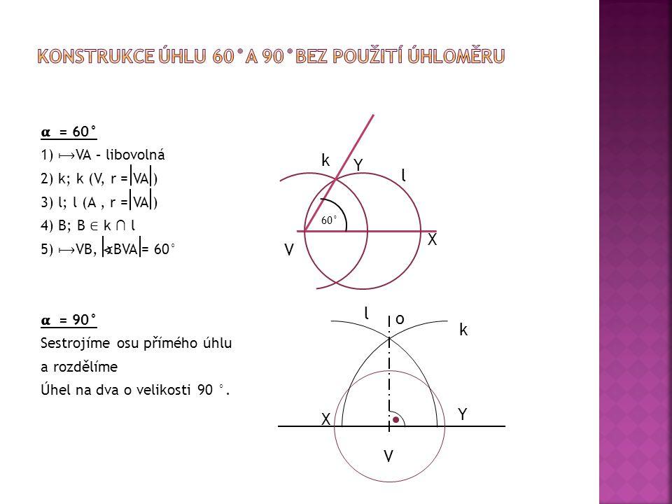 = 60° 1) VA – libovolná 2) k; k (V, r = VA ) 3) l; l (A, r = VA ) 4) B; B ∈ k ∩ l 5) VB, ∢ BVA = 60° = 90° Sestrojíme osu přímého úhlu a rozdělíme Úhe