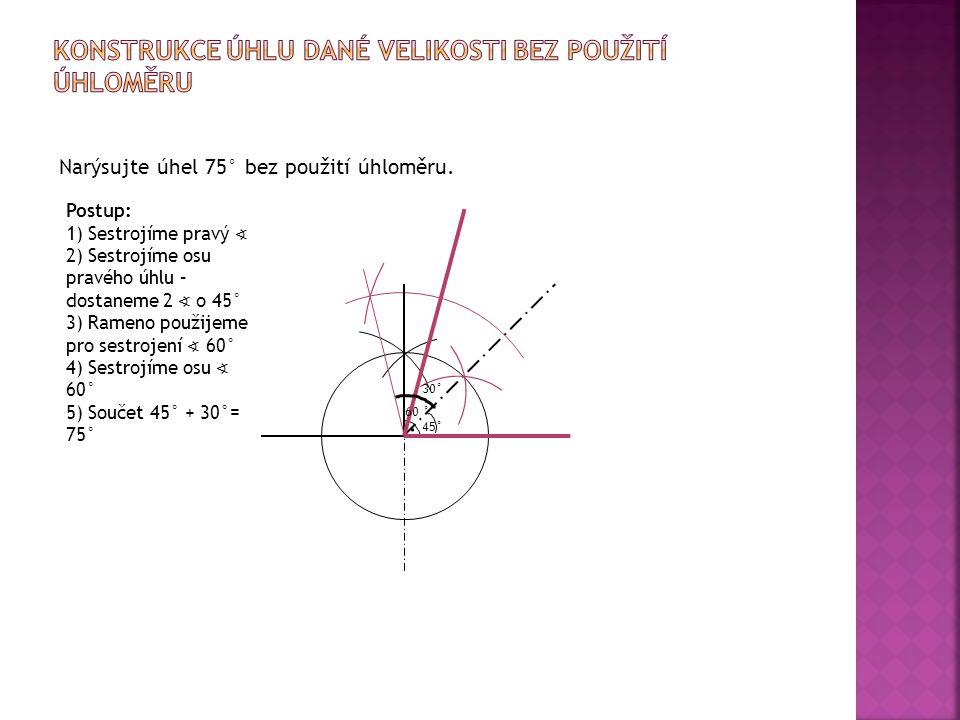 Narýsujte úhel 75° bez použití úhloměru. 45° Postup: 1) Sestrojíme pravý ∢ 2) Sestrojíme osu pravého úhlu – dostaneme 2 ∢ o 45° 3) Rameno použijeme pr