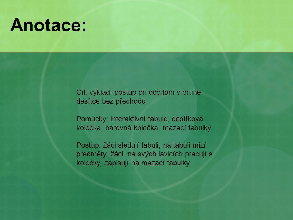 Anotace: Cíl: výklad- postup při odčítání v druhé desítce bez přechodu Pomůcky: interaktivní tabule, desítková kolečka, barevná kolečka, mazací tabulk