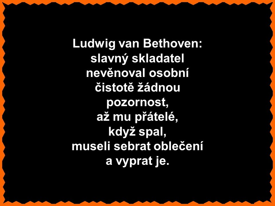 Ludwig van Bethoven: slavný skladatel nevěnoval osobní čistotě žádnou pozornost, až mu přátelé, když spal, museli sebrat oblečení a vyprat je.
