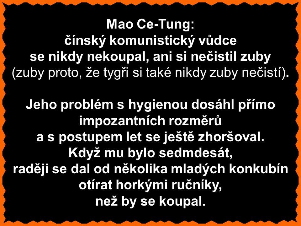 Mao Ce-Tung: čínský komunistický vůdce se nikdy nekoupal, ani si nečistil zuby (zuby proto, že tygři si také nikdy zuby nečistí).