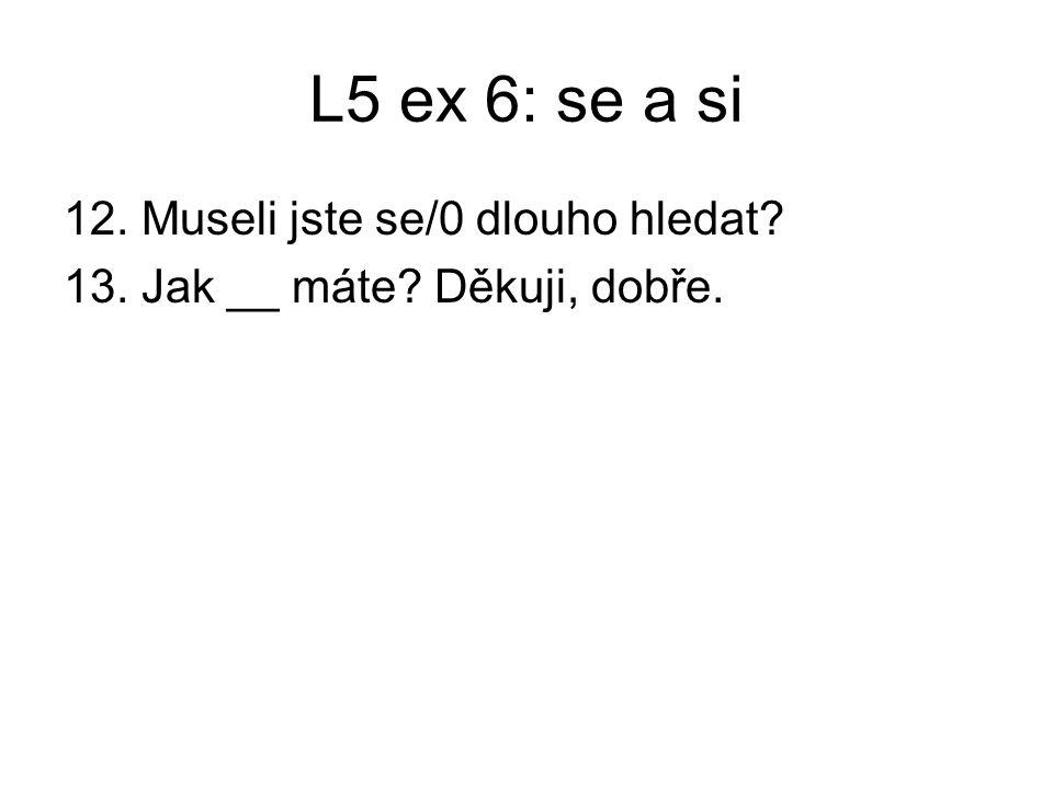 L5 ex 6: se a si 12. Museli jste se/0 dlouho hledat 13. Jak __ máte Děkuji, dobře.
