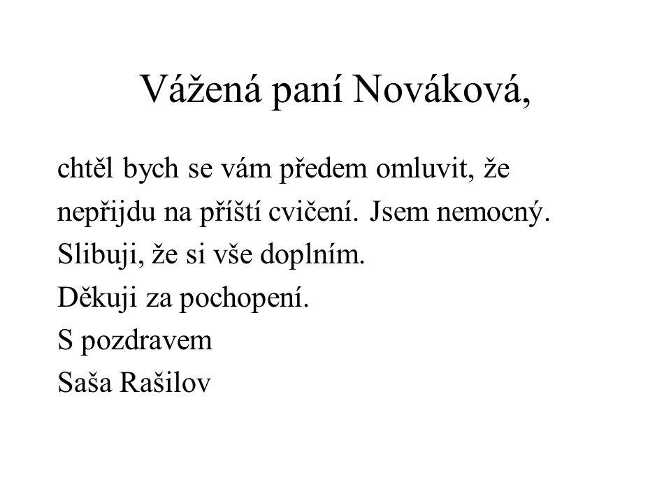 Vážená paní Nováková, chtěl bych se vám předem omluvit, že nepřijdu na příští cvičení. Jsem nemocný. Slibuji, že si vše doplním. Děkuji za pochopení.