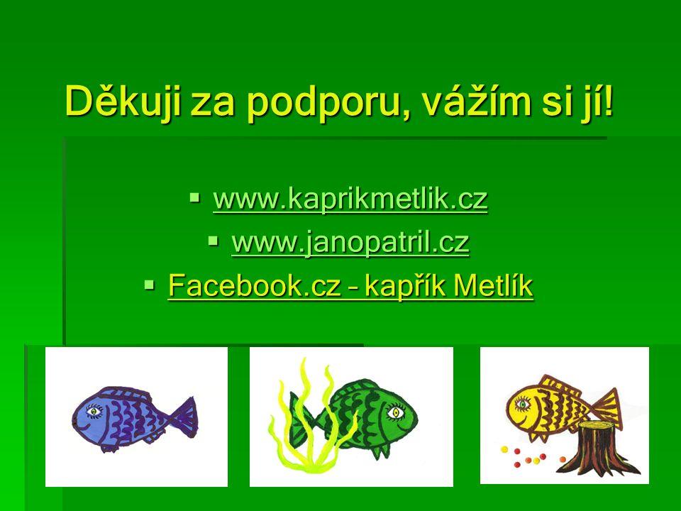 Děkuji za podporu, vážím si jí!  www.kaprikmetlik.cz www.kaprikmetlik.cz  www.janopatril.cz www.janopatril.cz  Facebook.cz – kapřík Metlík