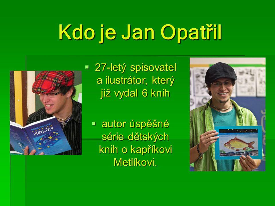 Kdo je Jan Opatřil Kdo je Jan Opatřil  27-letý spisovatel a ilustrátor, který již vydal 6 knih  autor úspěšné série dětských knih o kapříkovi Metlík