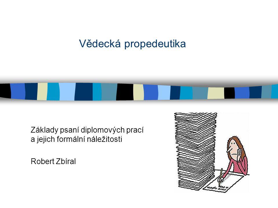 Vědecká propedeutika Základy psaní diplomových prací a jejich formální náležitosti Robert Zbíral