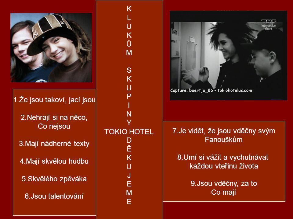 K L U K Ů M S K U P I N Y TOKIO HOTEL D Ě K U J E M E 1.Že jsou takoví, jací jsou 2.Nehrají si na něco, Co nejsou 3.Mají nádherné texty 4.Mají skvělou hudbu 5.Skvělého zpěváka 6.Jsou talentování 7.Je vidět, že jsou vděčny svým Fanouškům 8.Umí si vážit a vychutnávat každou vteřinu života 9.Jsou vděčny, za to Co mají