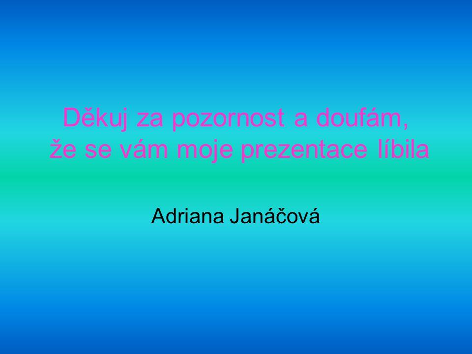 Děkuj za pozornost a doufám, že se vám moje prezentace líbila Adriana Janáčová