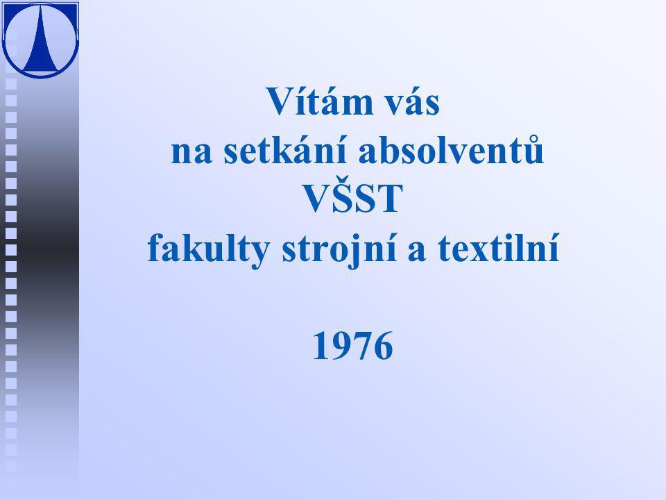 Vítám vás na setkání absolventů VŠST fakulty strojní a textilní 1976