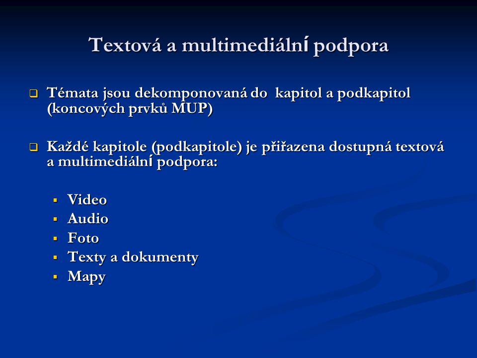 Textová a multimediáln í podpora  Témata jsou dekomponovaná do kapitol a podkapitol (koncových prvků MUP)  Každé kapitole (podkapitole) je přiřazena dostupná textová a multimediáln í podpora:  Video  Audio  Foto  Texty a dokumenty  Mapy