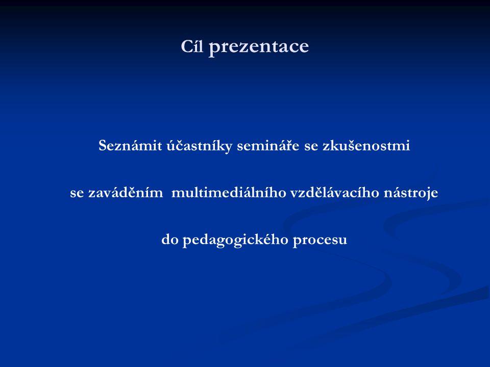 Cíl prezentace Seznámit účastníky semináře se zkušenostmi se zaváděním multimediálního vzdělávacího nástroje do pedagogického procesu