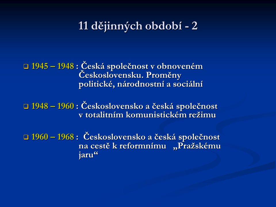 11 dějinných období - 2  1945 – 1948 : Česká společnost v obnoveném Československu. Proměny politické, národnostní a sociální  1948 – 1960 : Českosl