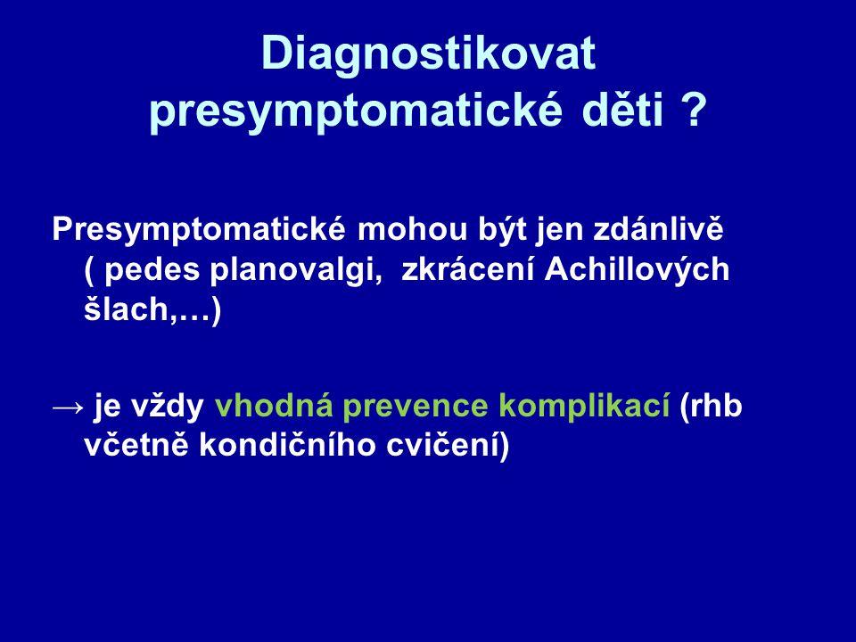 Diagnostikovat presymptomatické děti ? Presymptomatické mohou být jen zdánlivě ( pedes planovalgi, zkrácení Achillových šlach,…) → je vždy vhodná prev