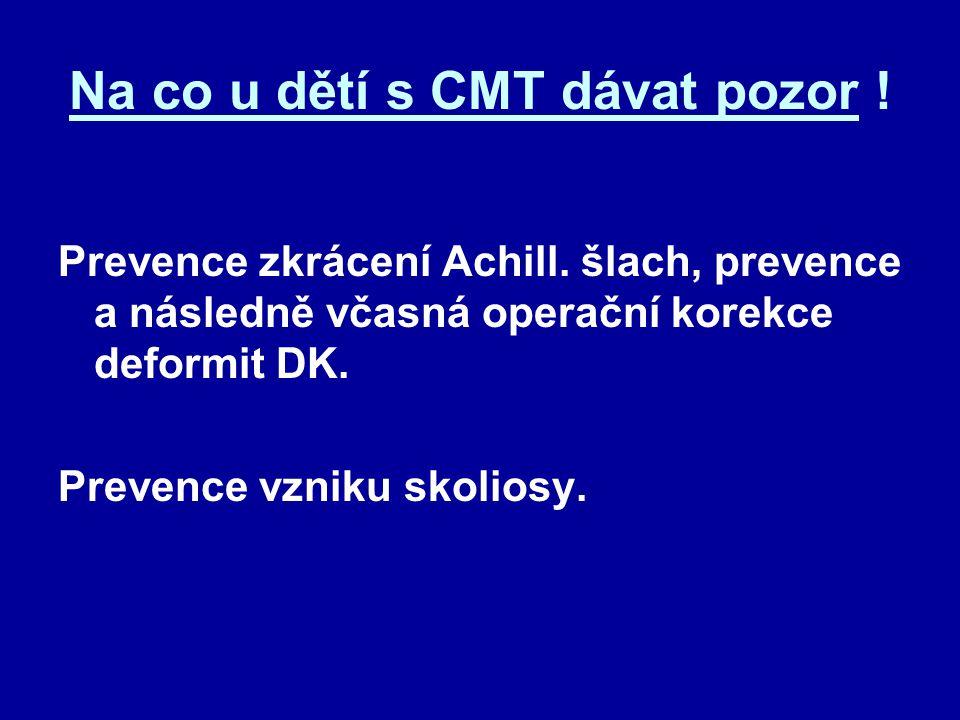 Na co u dětí s CMT dávat pozor ! Prevence zkrácení Achill. šlach, prevence a následně včasná operační korekce deformit DK. Prevence vzniku skoliosy.