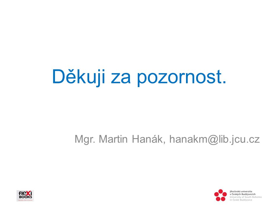 Děkuji za pozornost. Mgr. Martin Hanák, hanakm@lib.jcu.cz