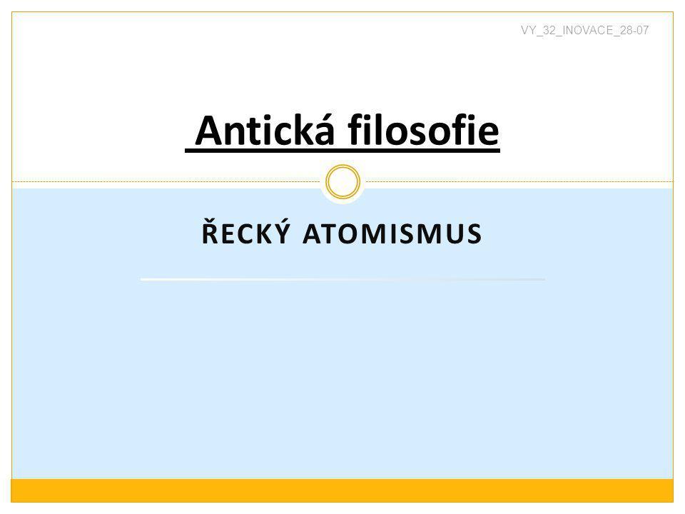 ŘECKÝ ATOMISMUS Antická filosofie VY_32_INOVACE_28-07