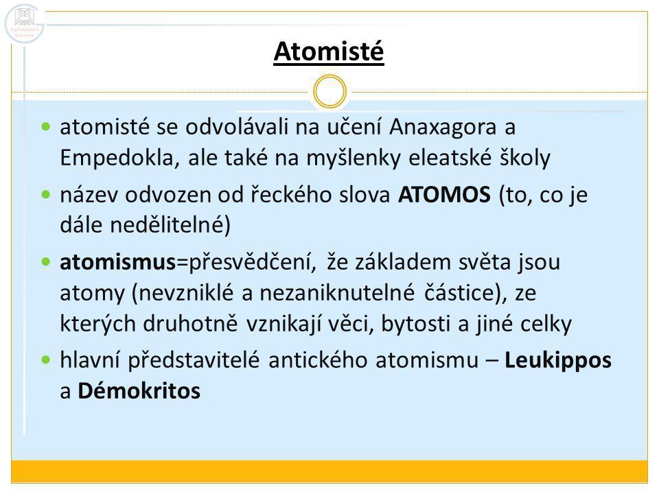 Atomisté atomisté se odvolávali na učení Anaxagora a Empedokla, ale také na myšlenky eleatské školy název odvozen od řeckého slova ATOMOS (to, co je dále nedělitelné) atomismus=přesvědčení, že základem světa jsou atomy (nevzniklé a nezaniknutelné částice), ze kterých druhotně vznikají věci, bytosti a jiné celky hlavní představitelé antického atomismu – Leukippos a Démokritos