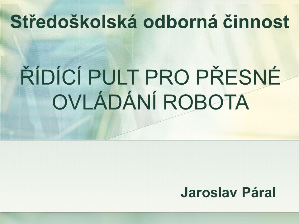 Jaroslav Páral Středoškolská odborná činnost ŘÍDÍCÍ PULT PRO PŘESNÉ OVLÁDÁNÍ ROBOTA