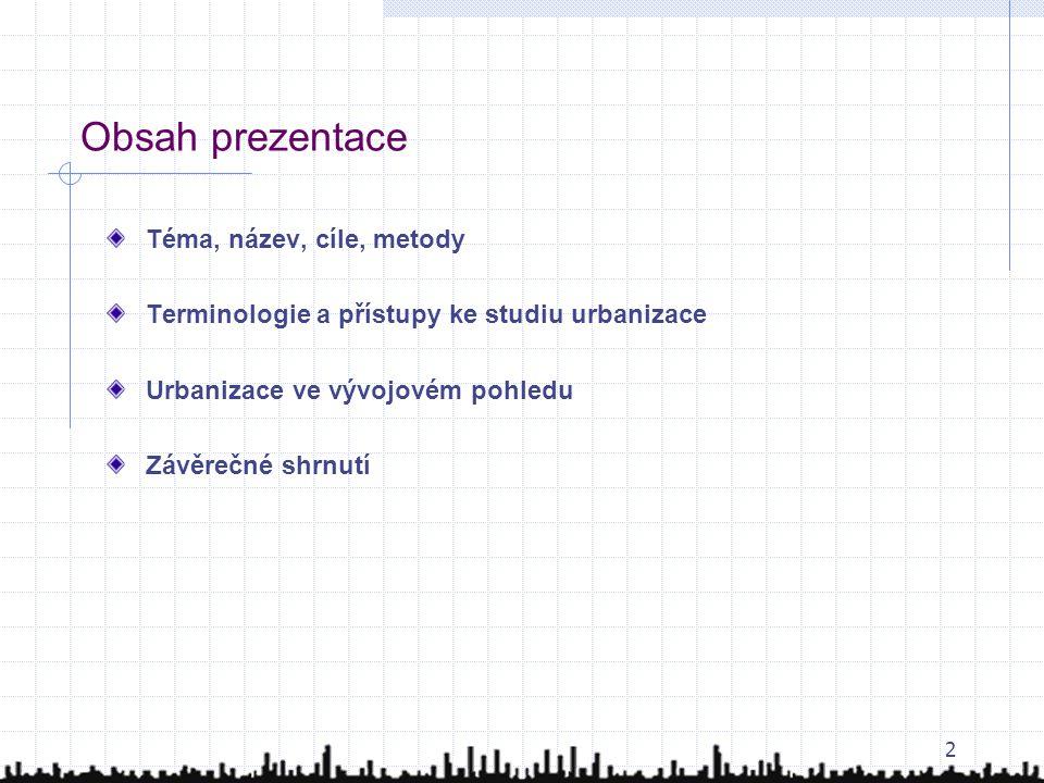 2 Obsah prezentace Téma, název, cíle, metody Terminologie a přístupy ke studiu urbanizace Urbanizace ve vývojovém pohledu Závěrečné shrnutí