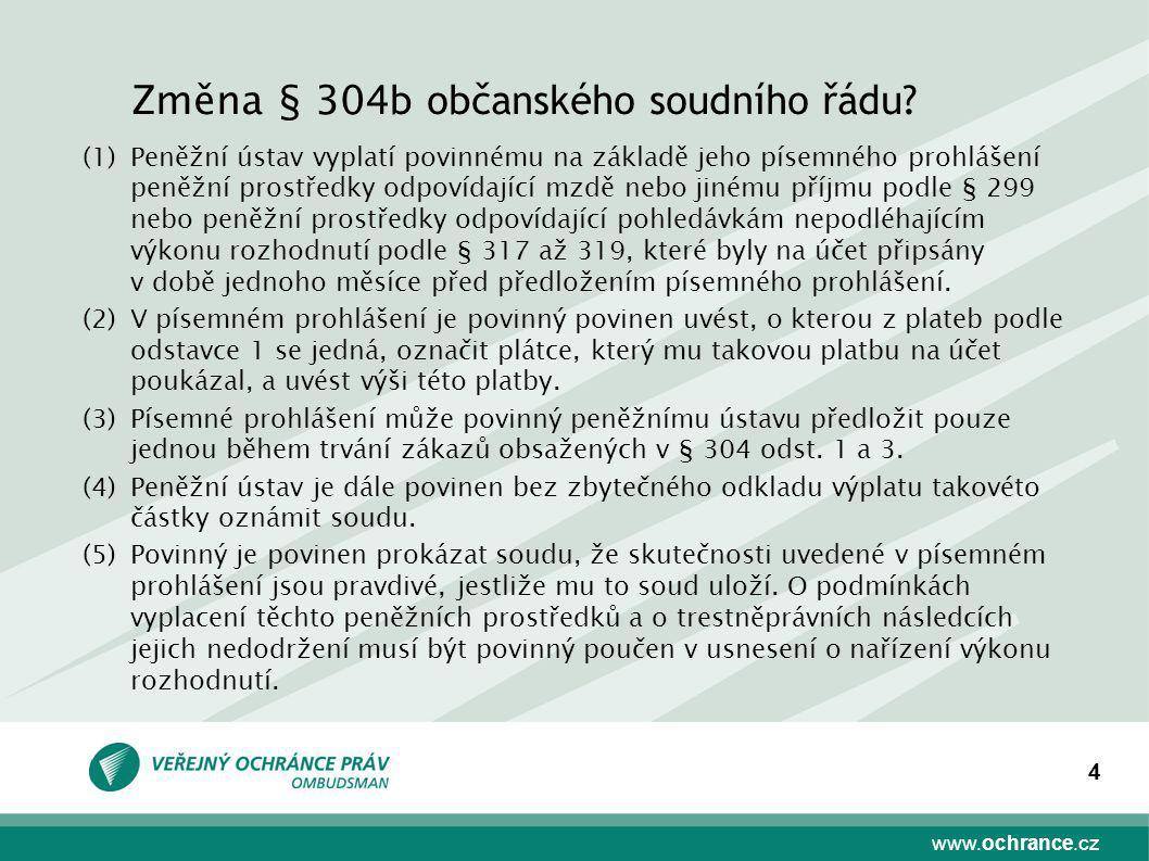 www.ochrance.cz 4 Změna § 304 b občanského soudního řádu? (1)Peněžní ústav vyplatí povinnému na základě jeho písemného prohlášení peněžní prostředky o