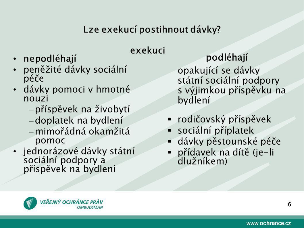 www.ochrance.cz 6 Lze exekucí postihnout dávky? nepodléhají peněžité dávky sociální péče dávky pomoci v hmotné nouzi – příspěvek na živobytí – doplate