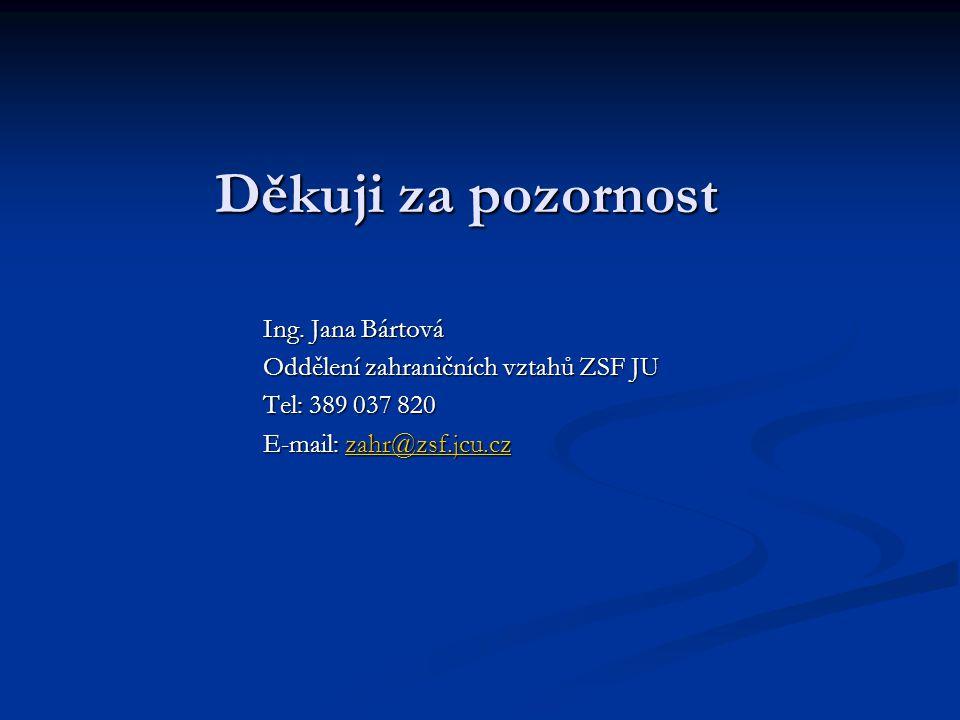 Děkuji za pozornost Ing. Jana Bártová Oddělení zahraničních vztahů ZSF JU Tel: 389 037 820 E-mail: zahr@zsf.jcu.cz zahr@zsf.jcu.cz