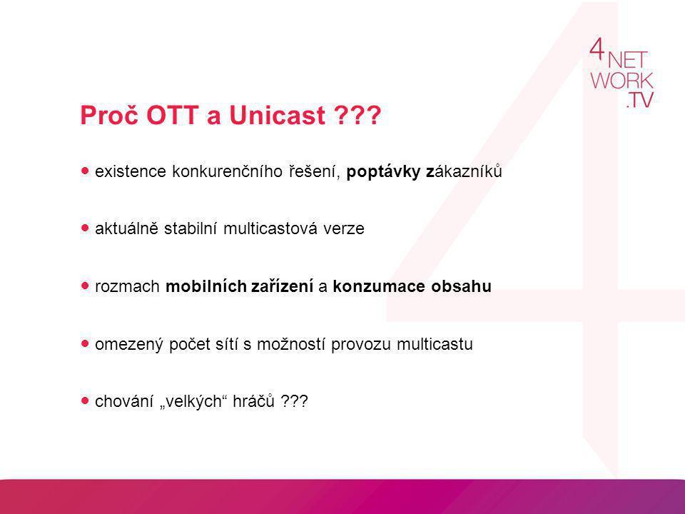 Proč OTT a Unicast ??? ● existence konkurenčního řešení, poptávky zákazníků ● aktuálně stabilní multicastová verze ● rozmach mobilních zařízení a konz