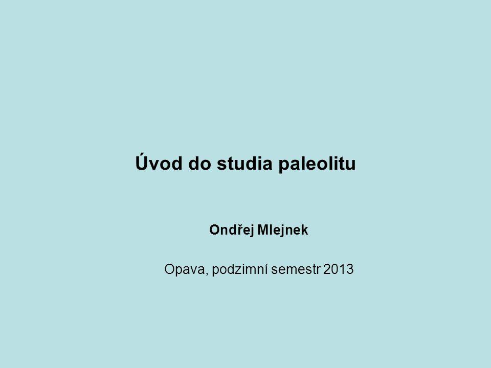 Úvod do studia paleolitu Ondřej Mlejnek Opava, podzimní semestr 2013