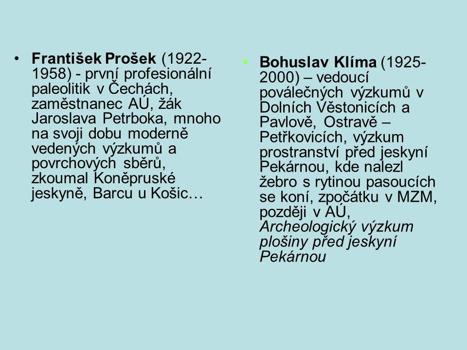 František Prošek (1922- 1958) - první profesionální paleolitik v Čechách, zaměstnanec AÚ, žák Jaroslava Petrboka, mnoho na svoji dobu moderně vedených výzkumů a povrchových sběrů, zkoumal Koněpruské jeskyně, Barcu u Košic…  Bohuslav Klíma (1925- 2000) – vedoucí poválečných výzkumů v Dolních Věstonicích a Pavlově, Ostravě – Petřkovicích, výzkum prostranství před jeskyní Pekárnou, kde nalezl žebro s rytinou pasoucích se koní, zpočátku v MZM, později v AÚ, Archeologický výzkum plošiny před jeskyní Pekárnou