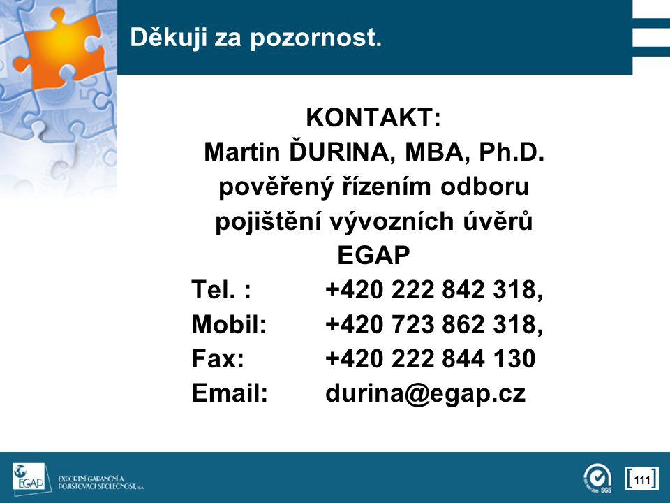 111 Děkuji za pozornost. KONTAKT: Martin ĎURINA, MBA, Ph.D. pověřený řízením odboru pojištění vývozních úvěrů EGAP Tel. :+420 222 842 318, Mobil:+420