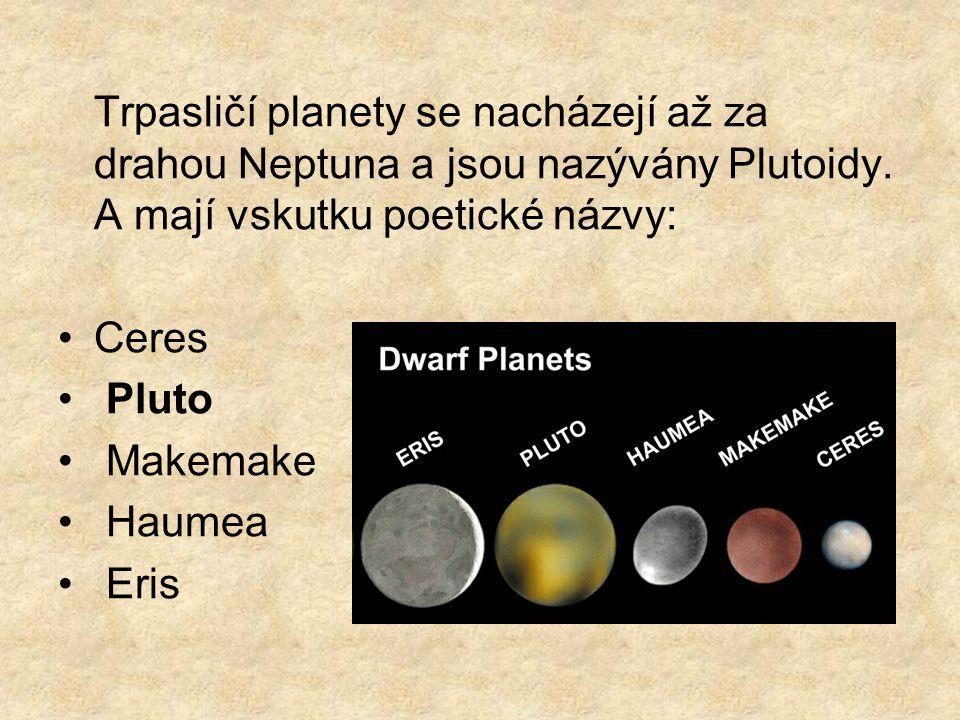 Trpasličí planety se nacházejí až za drahou Neptuna a jsou nazývány Plutoidy. A mají vskutku poetické názvy: Ceres Pluto Makemake Haumea Eris