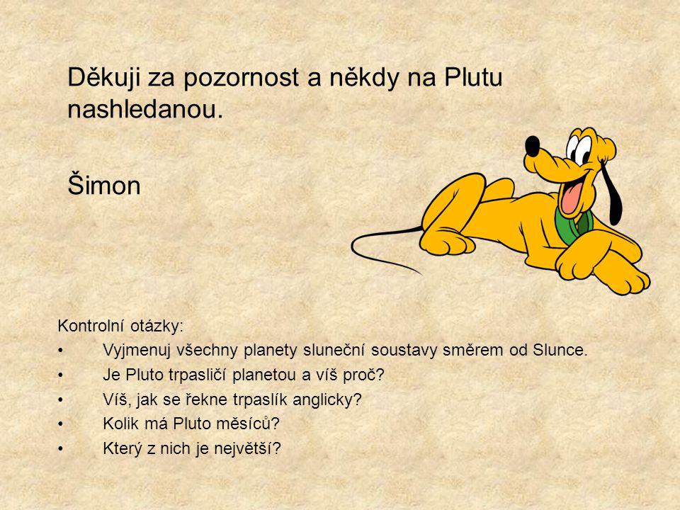 Děkuji za pozornost a někdy na Plutu nashledanou. Šimon Kontrolní otázky: Vyjmenuj všechny planety sluneční soustavy směrem od Slunce. Je Pluto trpasl