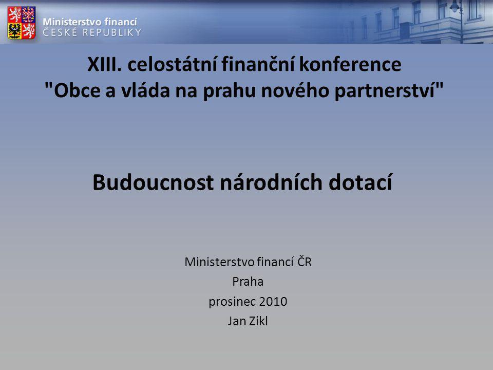 Budoucnost národních dotací Ministerstvo financí ČR Praha prosinec 2010 Jan Zikl XIII. celostátní finanční konference