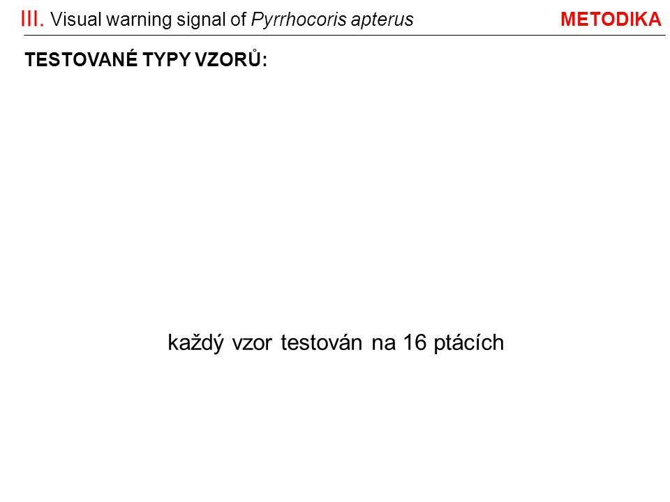 III. Visual warning signal of Pyrrhocoris apterus METODIKA divoké P. apterus:reorganizované: zjednodušované: TESTOVANÉ TYPY VZORŮ: každý vzor testován