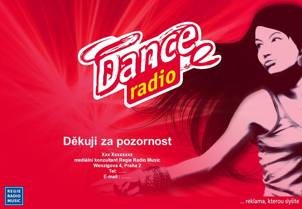 Děkuji za pozornost Xxx Xxxxxxxx mediální konzultant Regie Radio Music Wenzigova 4, Praha 2 Tel: ….. E-mail : ……