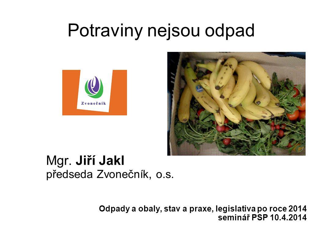 Potraviny nejsou odpad Mgr. Jiří Jakl předseda Zvonečník, o.s. Odpady a obaly, stav a praxe, legislativa po roce 2014 seminář PSP 10.4.2014
