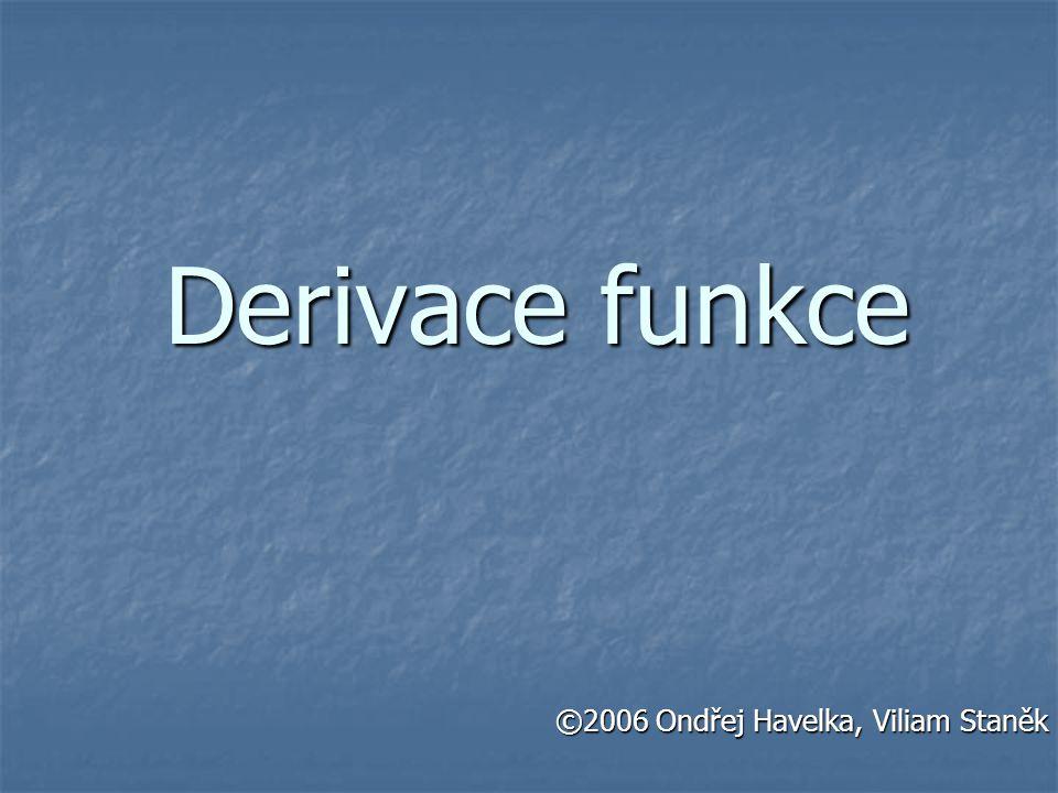 Derivace funkce ©2006 Ondřej Havelka, Viliam Staněk ©2006 Ondřej Havelka, Viliam Staněk