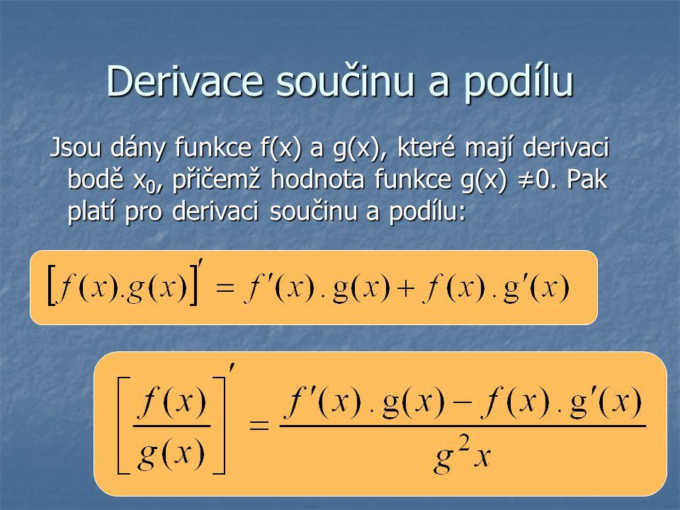 Derivace součinu a podílu Jsou dány funkce f(x) a g(x), které mají derivaci bodě x 0, přičemž hodnota funkce g(x) ≠0. Pak platí pro derivaci součinu a