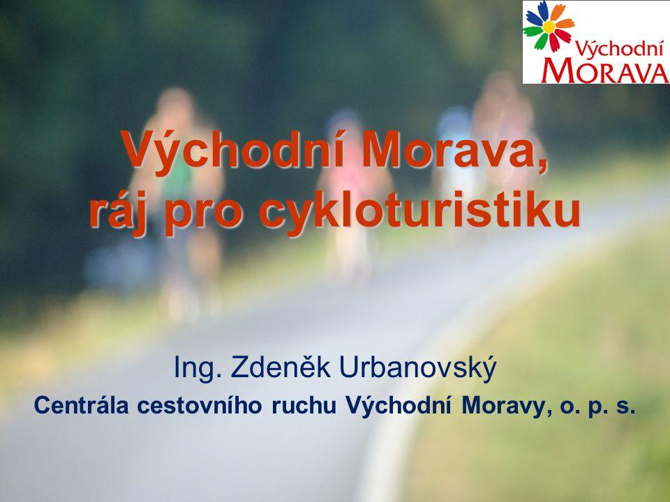 Východní Morava, ráj pro cykloturistiku Ing. Zdeněk Urbanovský Centrála cestovního ruchu Východní Moravy, o. p. s.