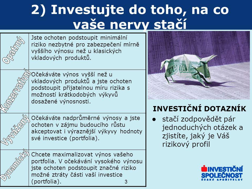 3 2) Investujte do toho, na co vaše nervy stačí INVESTIČNÍ DOTAZNÍK ● stačí zodpovědět pár jednoduchých otázek a zjistíte, jaký je Váš rizikový profil Jste ochoten podstoupit minimální riziko nezbytné pro zabezpečení mírně vyššího výnosu než u klasických vkladových produktů.