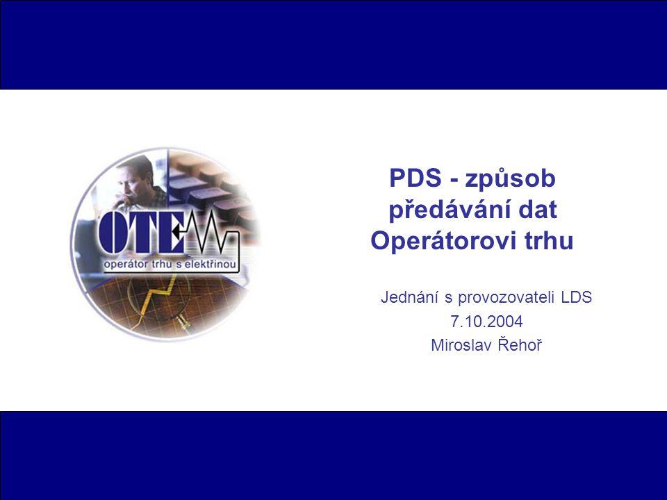 PDS - způsob předávání dat Operátorovi trhu Jednání s provozovateli LDS 7.10.2004 Miroslav Řehoř