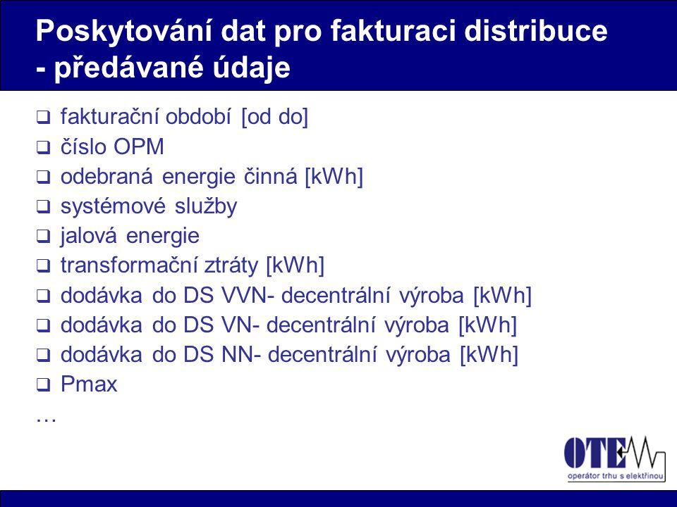 Poskytování dat pro fakturaci distribuce - předávané údaje  fakturační období [od do]  číslo OPM  odebraná energie činná [kWh]  systémové služby  jalová energie  transformační ztráty [kWh]  dodávka do DS VVN- decentrální výroba [kWh]  dodávka do DS VN- decentrální výroba [kWh]  dodávka do DS NN- decentrální výroba [kWh]  Pmax …