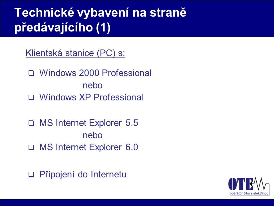 Technické vybavení na straně předávajícího (1) Klientská stanice (PC) s:  Windows 2000 Professional nebo  Windows XP Professional  MS Internet Explorer 5.5 nebo  MS Internet Explorer 6.0  Připojení do Internetu