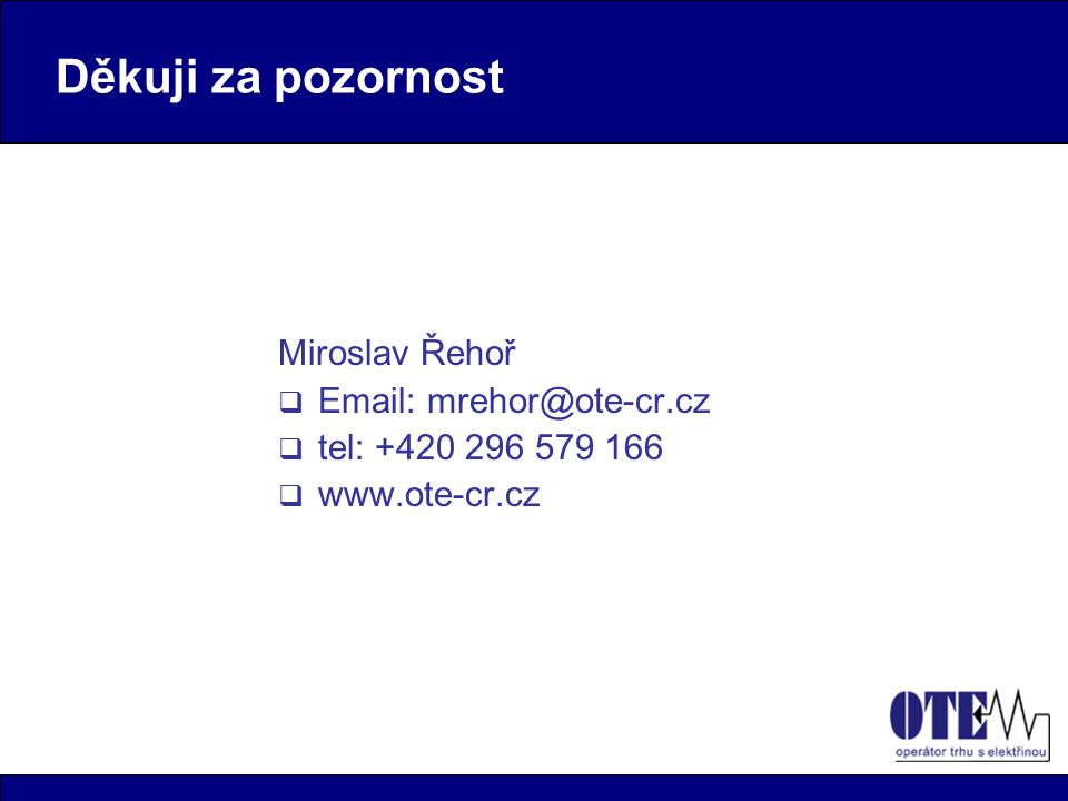 Děkuji za pozornost Miroslav Řehoř  Email: mrehor@ote-cr.cz  tel: +420 296 579 166  www.ote-cr.cz