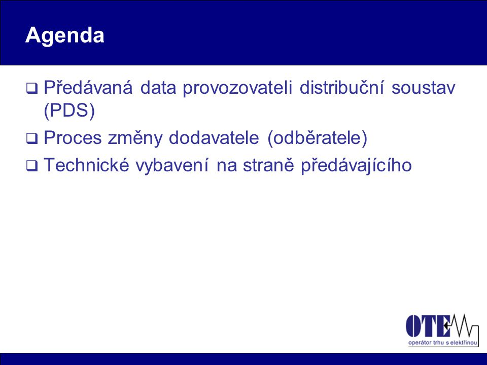 Agenda  Předávaná data provozovateli distribuční soustav (PDS)  Proces změny dodavatele (odběratele)  Technické vybavení na straně předávajícího