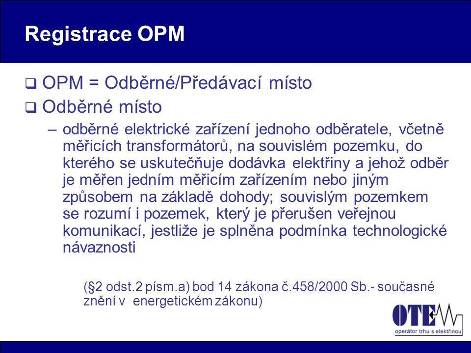 Registrace OPM  OPM = Odběrné/Předávací místo  Odběrné místo –odběrné elektrické zařízení jednoho odběratele, včetně měřicích transformátorů, na souvislém pozemku, do kterého se uskutečňuje dodávka elektřiny a jehož odběr je měřen jedním měřicím zařízením nebo jiným způsobem na základě dohody; souvislým pozemkem se rozumí i pozemek, který je přerušen veřejnou komunikací, jestliže je splněna podmínka technologické návaznosti (§2 odst.2 písm.a) bod 14 zákona č.458/2000 Sb.- současné znění v energetickém zákonu)
