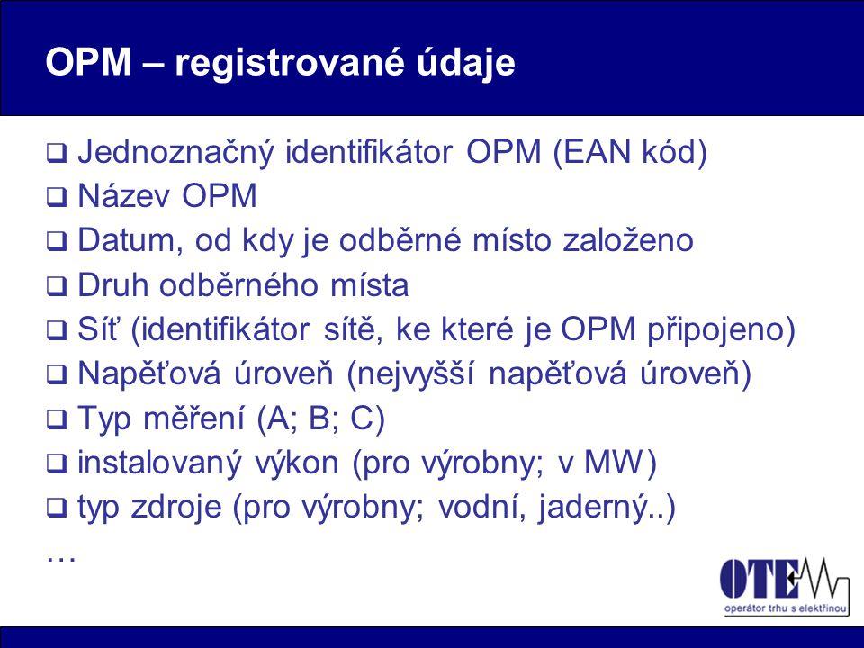 OPM – registrované údaje  Jednoznačný identifikátor OPM (EAN kód)  Název OPM  Datum, od kdy je odběrné místo založeno  Druh odběrného místa  Síť (identifikátor sítě, ke které je OPM připojeno)  Napěťová úroveň (nejvyšší napěťová úroveň)  Typ měření (A; B; C)  instalovaný výkon (pro výrobny; v MW)  typ zdroje (pro výrobny; vodní, jaderný..) …