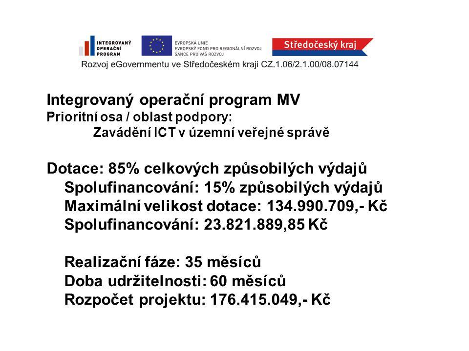 Integrovaný operační program MV Prioritní osa / oblast podpory: Zavádění ICT v územní veřejné správě Dotace: 85% celkových způsobilých výdajů Spolufinancování: 15% způsobilých výdajů Maximální velikost dotace: 134.990.709,- Kč Spolufinancování: 23.821.889,85 Kč Realizační fáze: 35 měsíců Doba udržitelnosti: 60 měsíců Rozpočet projektu: 176.415.049,- Kč