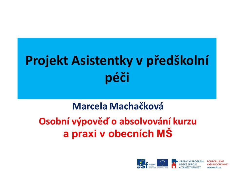 Projekt Asistentky v předškolní péči Marcela Machačková Osobní výpověď o absolvování kurzu a praxi v obecních MŠ