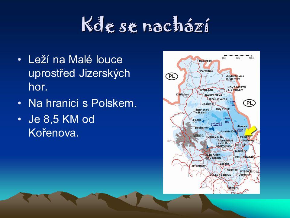 Kde se nachází Leží na Malé louce uprostřed Jizerských hor. Na hranici s Polskem. Je 8,5 KM od Kořenova.